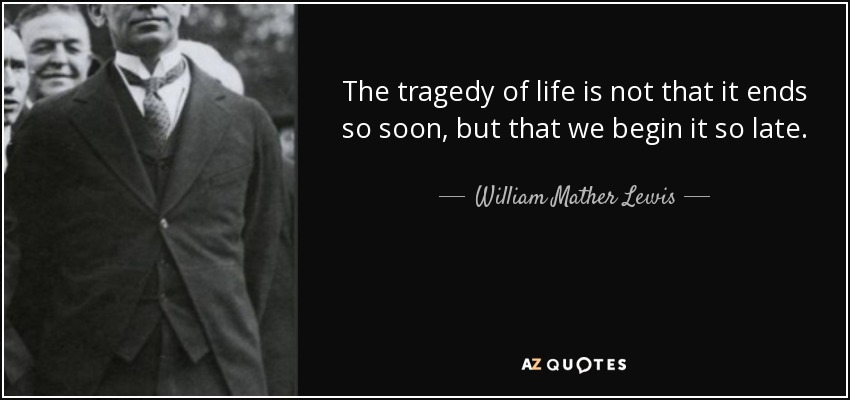 The tragedy of life is not that it ends so soon, but that we begin it so late. - William Mather Lewis