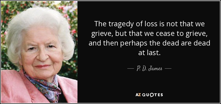 The tragedy of loss is not that we grieve, but that we cease to grieve, and then perhaps the dead are dead at last. - P. D. James