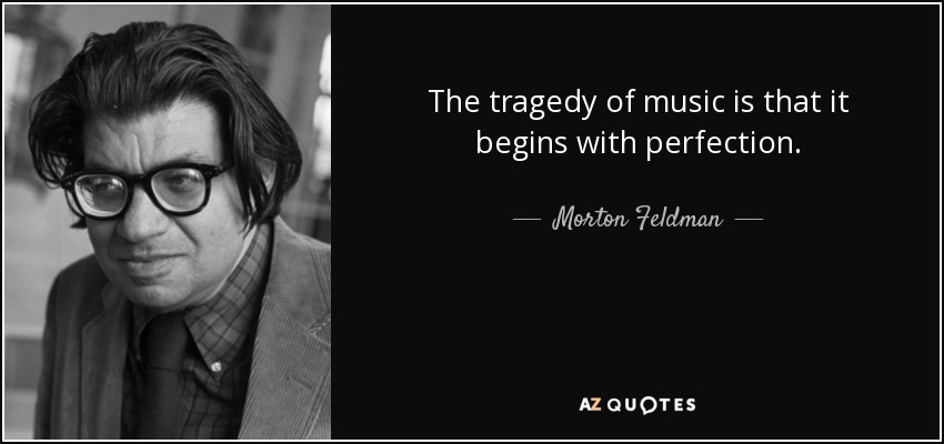 The tragedy of music is that it begins with perfection. - Morton Feldman