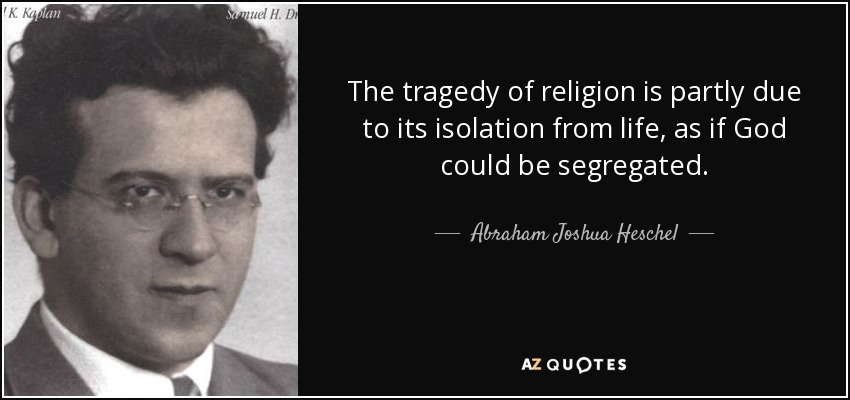 The tragedy of religion is partly due to its isolation from life, as if God could be segregated. - Abraham Joshua Heschel