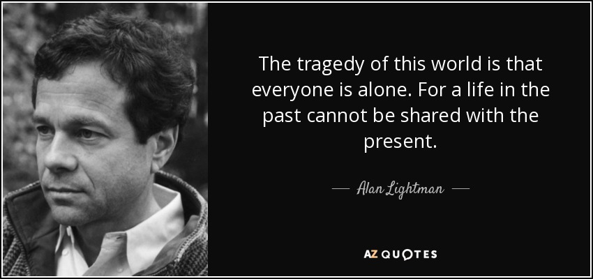 The tragedy of this world is that everyone is alone. For a life in the past cannot be shared with the present. - Alan Lightman