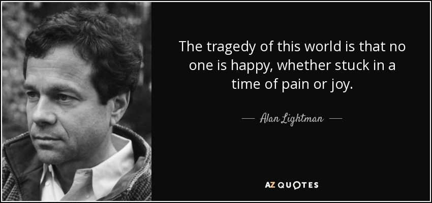 The tragedy of this world is that no one is happy, whether stuck in a time of pain or joy. - Alan Lightman