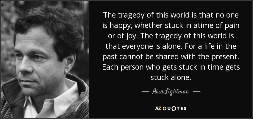 The tragedy of this world is that no one is happy, whether stuck in atime of pain or of joy. The tragedy of this world is that everyone is alone. For a life in the past cannot be shared with the present. Each person who gets stuck in time gets stuck alone. - Alan Lightman