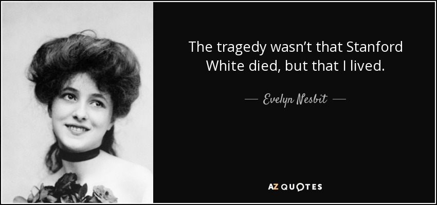 The tragedy wasn't that Stanford White died, but that I lived. - Evelyn Nesbit