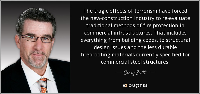 The tragic effects of terrorism have forced the new-construction industry to re-evaluate traditional methods of fire protection in commercial infrastructures. That includes everything from building codes, to structural design issues and the less durable fireproofing materials currently specified for commercial steel structures. - Craig Scott