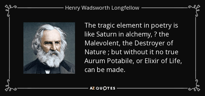 The tragic element in poetry is like Saturn in alchemy, — the Malevolent, the Destroyer of Nature ; but without it no true Aurum Potabile, or Elixir of Life, can be made. - Henry Wadsworth Longfellow