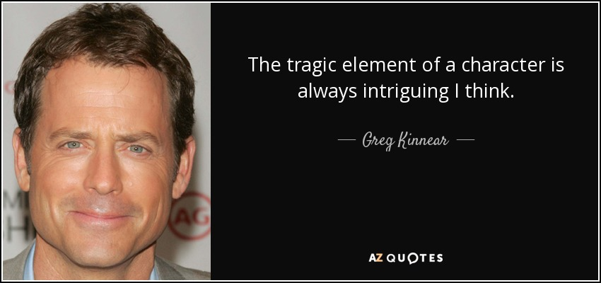 The tragic element of a character is always intriguing I think. - Greg Kinnear