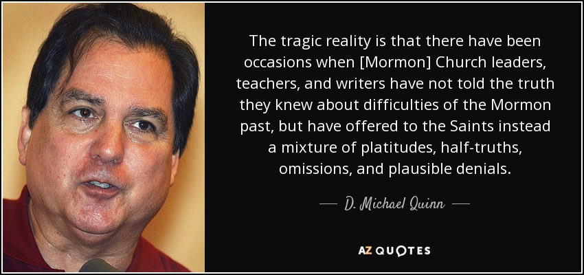 The tragic reality is that there have been occasions when [Mormon] Church leaders, teachers, and writers have not told the truth they knew about difficulties of the Mormon past, but have offered to the Saints instead a mixture of platitudes, half-truths, omissions, and plausible denials. - D. Michael Quinn