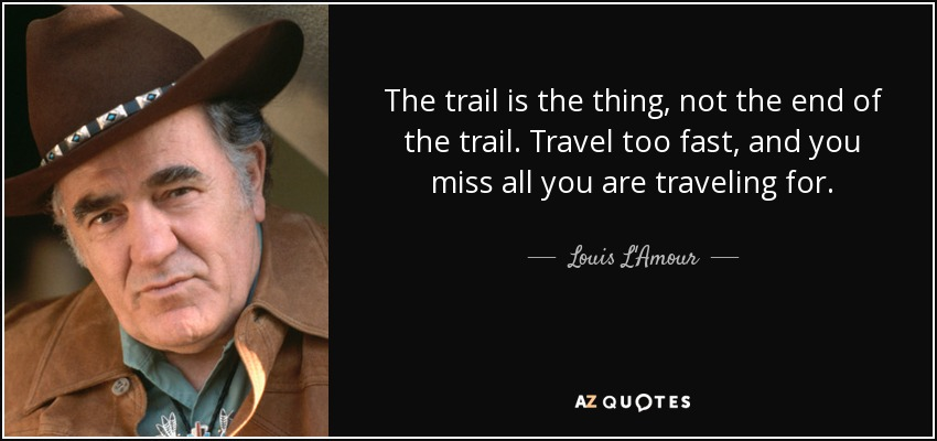 The trail is the thing, not the end of the trail. Travel too fast, and you miss all you are traveling for. - Louis L'Amour