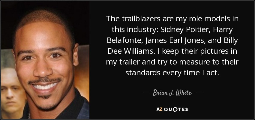 The trailblazers are my role models in this industry: Sidney Poitier, Harry Belafonte, James Earl Jones, and Billy Dee Williams. I keep their pictures in my trailer and try to measure to their standards every time I act. - Brian J. White