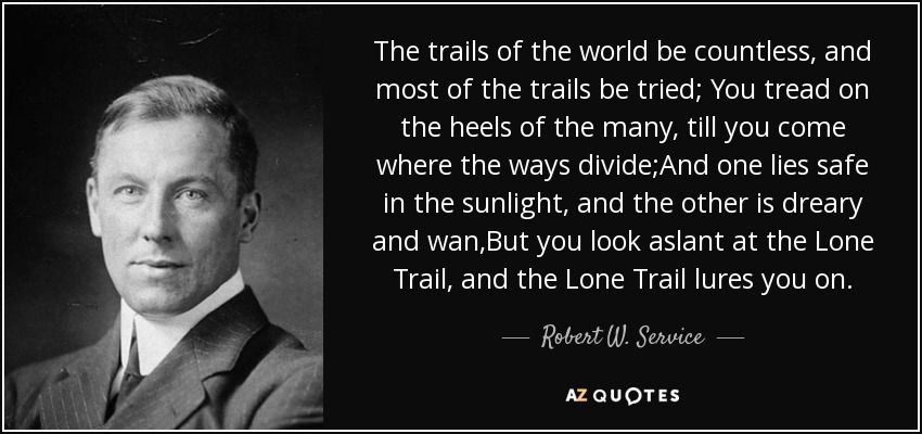 The trails of the world be countless, and most of the trails be tried; You tread on the heels of the many, till you come where the ways divide;And one lies safe in the sunlight, and the other is dreary and wan,But you look aslant at the Lone Trail, and the Lone Trail lures you on. - Robert W. Service