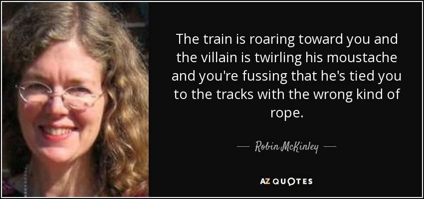 The train is roaring toward you and the villain is twirling his moustache and you're fussing that he's tied you to the tracks with the wrong kind of rope. - Robin McKinley