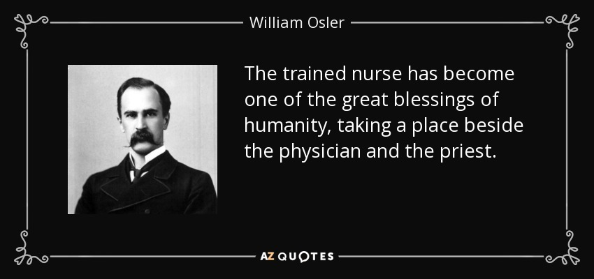 The trained nurse has become one of the great blessings of humanity, taking a place beside the physician and the priest. - William Osler