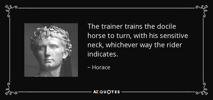 The trainer trains the docile horse to turn, with his sensitive neck, whichever way the rider indicates. - Horace