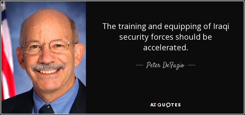 The training and equipping of Iraqi security forces should be accelerated. - Peter DeFazio