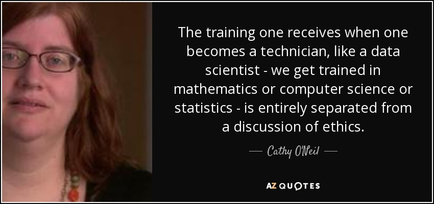 The training one receives when one becomes a technician, like a data scientist - we get trained in mathematics or computer science or statistics - is entirely separated from a discussion of ethics. - Cathy O'Neil