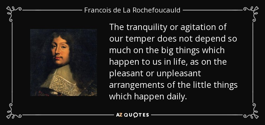 The tranquility or agitation of our temper does not depend so much on the big things which happen to us in life, as on the pleasant or unpleasant arrangements of the little things which happen daily. - Francois de La Rochefoucauld