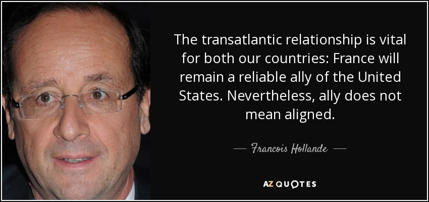 The transatlantic relationship is vital for both our countries: France will remain a reliable ally of the United States. Nevertheless, ally does not mean aligned. - Francois Hollande