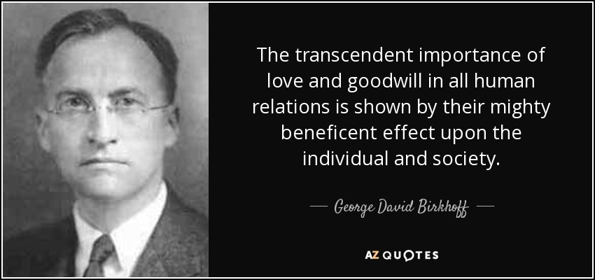 The transcendent importance of love and goodwill in all human relations is shown by their mighty beneficent effect upon the individual and society. - George David Birkhoff