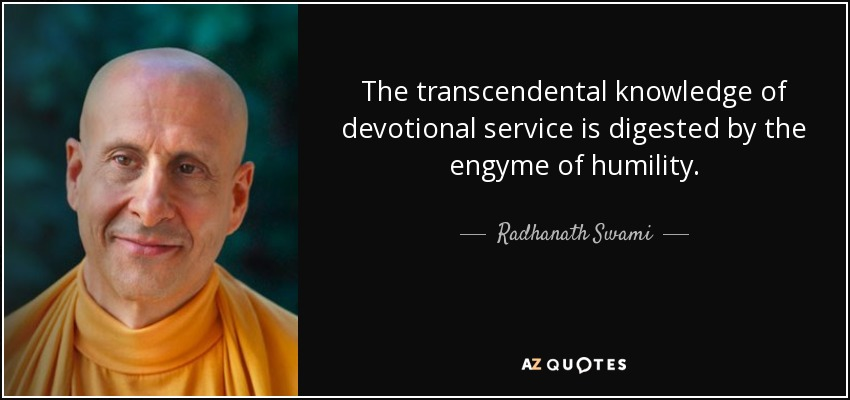 The transcendental knowledge of devotional service is digested by the engyme of humility. - Radhanath Swami