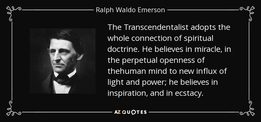 The Transcendentalist adopts the whole connection of spiritual doctrine. He believes in miracle, in the perpetual openness of thehuman mind to new influx of light and power; he believes in inspiration, and in ecstacy. - Ralph Waldo Emerson