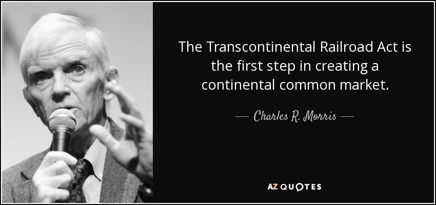 The Transcontinental Railroad Act is the first step in creating a continental common market. - Charles R. Morris