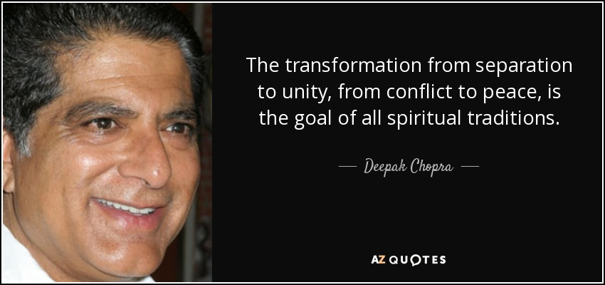 The transformation from separation to unity, from conflict to peace, is the goal of all spiritual traditions. - Deepak Chopra