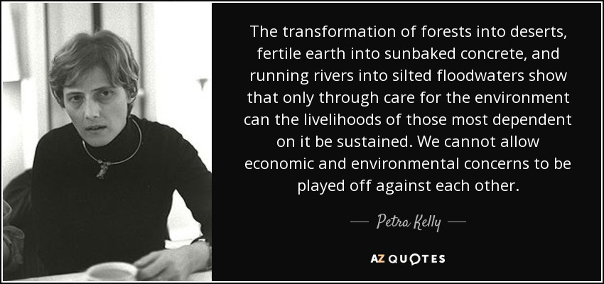 The transformation of forests into deserts, fertile earth into sunbaked concrete, and running rivers into silted floodwaters show that only through care for the environment can the livelihoods of those most dependent on it be sustained. We cannot allow economic and environmental concerns to be played off against each other. - Petra Kelly
