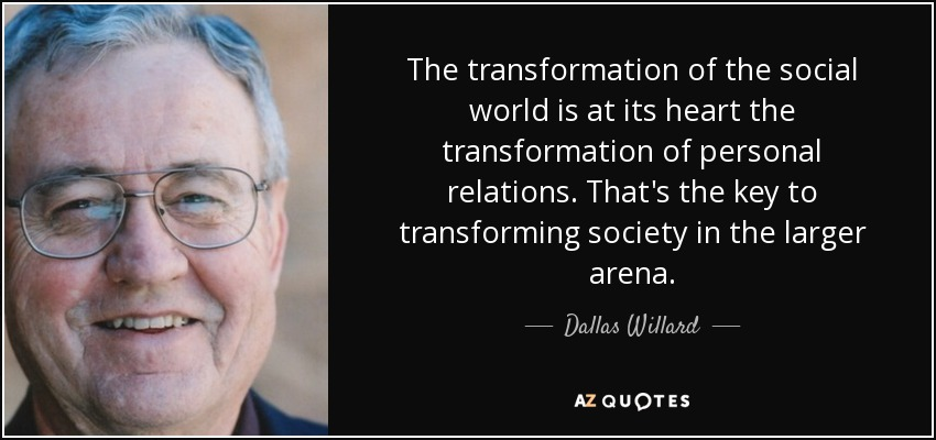 The transformation of the social world is at its heart the transformation of personal relations. That's the key to transforming society in the larger arena. - Dallas Willard