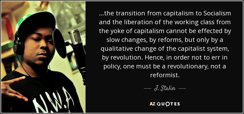 ...the transition from capitalism to Socialism and the liberation of the working class from the yoke of capitalism cannot be effected by slow changes, by reforms, but only by a qualitative change of the capitalist system, by revolution. Hence, in order not to err in policy, one must be a revolutionary, not a reformist. - J. Stalin