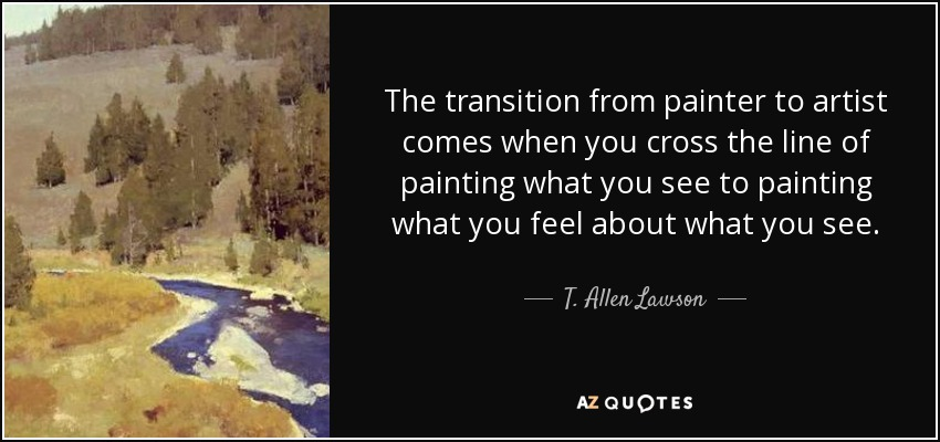 The transition from painter to artist comes when you cross the line of painting what you see to painting what you feel about what you see. - T. Allen Lawson
