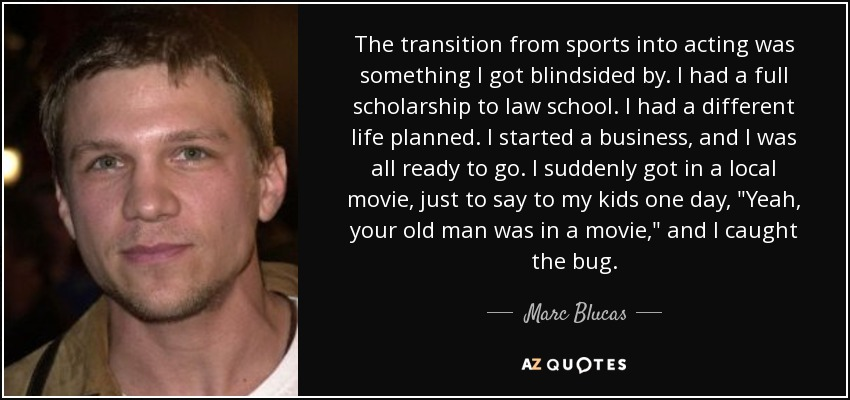 The transition from sports into acting was something I got blindsided by. I had a full scholarship to law school. I had a different life planned. I started a business, and I was all ready to go. I suddenly got in a local movie, just to say to my kids one day,