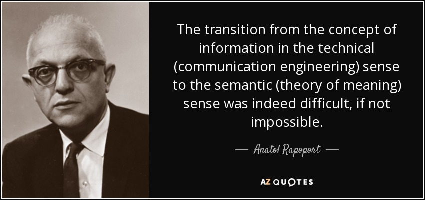 The transition from the concept of information in the technical (communication engineering) sense to the semantic (theory of meaning) sense was indeed difficult, if not impossible. - Anatol Rapoport
