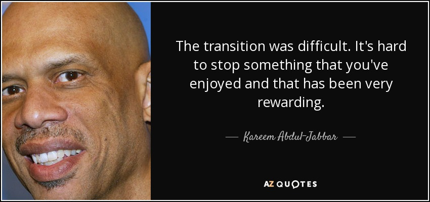 The transition was difficult. It's hard to stop something that you've enjoyed and that has been very rewarding. - Kareem Abdul-Jabbar