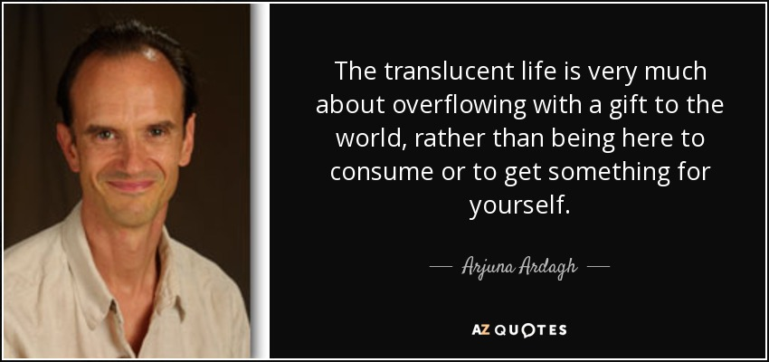 The translucent life is very much about overflowing with a gift to the world, rather than being here to consume or to get something for yourself. - Arjuna Ardagh