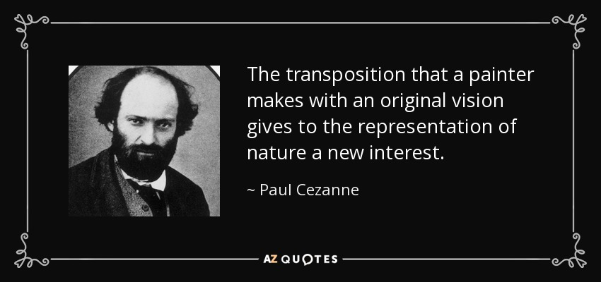 The transposition that a painter makes with an original vision gives to the representation of nature a new interest. - Paul Cezanne