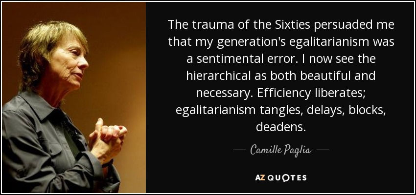 The trauma of the Sixties persuaded me that my generation's egalitarianism was a sentimental error. I now see the hierarchical as both beautiful and necessary. Efficiency liberates; egalitarianism tangles, delays, blocks, deadens. - Camille Paglia