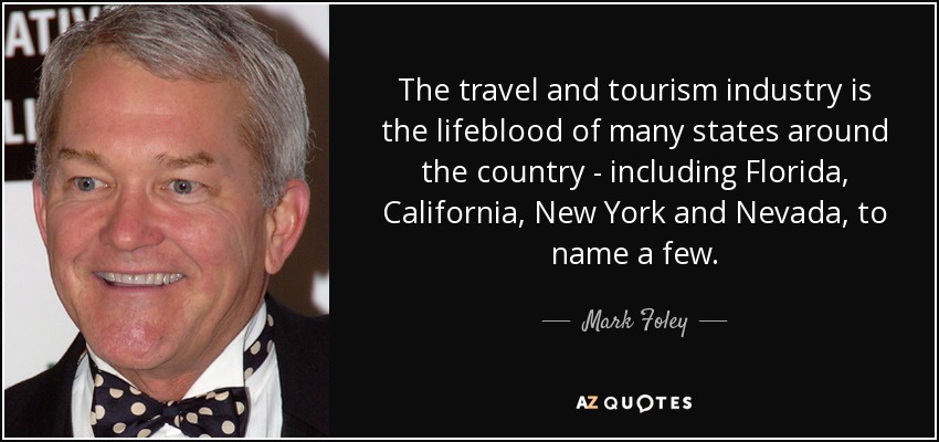 The travel and tourism industry is the lifeblood of many states around the country - including Florida, California, New York and Nevada, to name a few. - Mark Foley