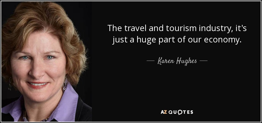 The travel and tourism industry, it's just a huge part of our economy. - Karen Hughes