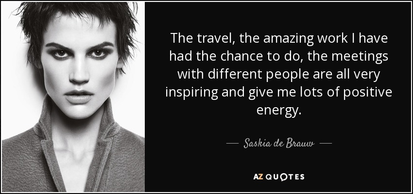 The travel, the amazing work I have had the chance to do, the meetings with different people are all very inspiring and give me lots of positive energy. - Saskia de Brauw