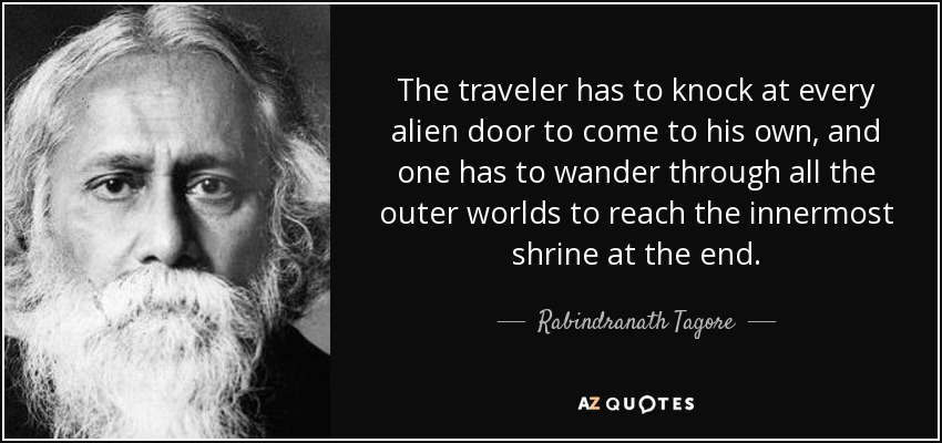 The traveler has to knock at every alien door to come to his own, and one has to wander through all the outer worlds to reach the innermost shrine at the end. - Rabindranath Tagore
