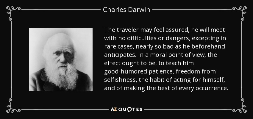 The traveler may feel assured, he will meet with no difficulties or dangers, excepting in rare cases, nearly so bad as he beforehand anticipates. In a moral point of view, the effect ought to be, to teach him good-humored patience, freedom from selfishness, the habit of acting for himself, and of making the best of every occurrence. - Charles Darwin