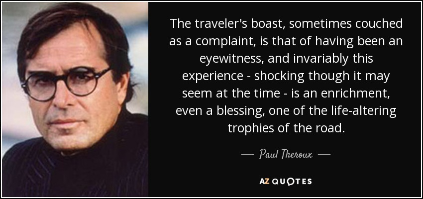 The traveler's boast, sometimes couched as a complaint, is that of having been an eyewitness, and invariably this experience - shocking though it may seem at the time - is an enrichment, even a blessing, one of the life-altering trophies of the road. - Paul Theroux