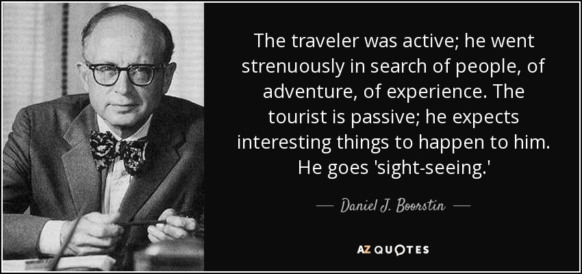 The traveler was active; he went strenuously in search of people, of adventure, of experience. The tourist is passive; he expects interesting things to happen to him. He goes 'sight-seeing.' - Daniel J. Boorstin