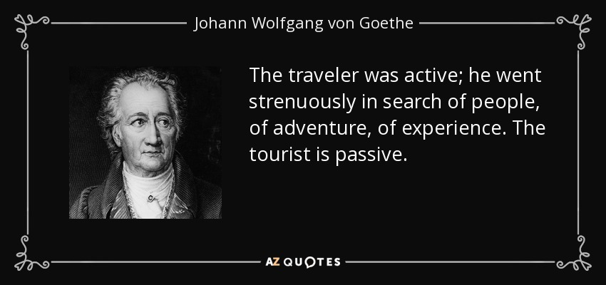 The traveler was active; he went strenuously in search of people, of adventure, of experience. The tourist is passive. - Johann Wolfgang von Goethe