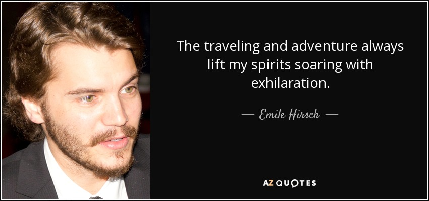 The traveling and adventure always lift my spirits soaring with exhilaration. - Emile Hirsch