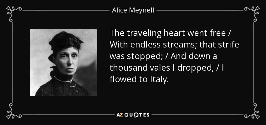 The traveling heart went free / With endless streams; that strife was stopped; / And down a thousand vales I dropped, / I flowed to Italy. - Alice Meynell