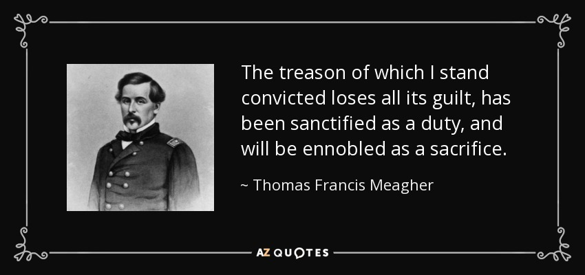 The treason of which I stand convicted loses all its guilt, has been sanctified as a duty, and will be ennobled as a sacrifice. - Thomas Francis Meagher