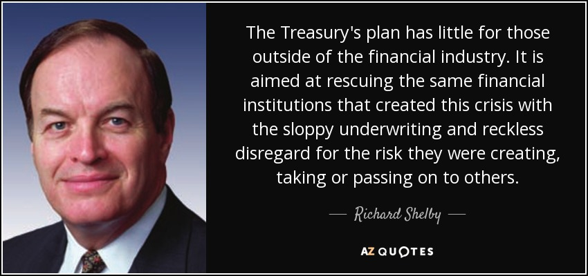 The Treasury's plan has little for those outside of the financial industry. It is aimed at rescuing the same financial institutions that created this crisis with the sloppy underwriting and reckless disregard for the risk they were creating, taking or passing on to others. - Richard Shelby