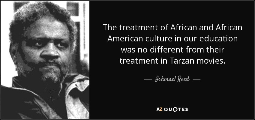 The treatment of African and African American culture in our education was no different from their treatment in Tarzan movies. - Ishmael Reed